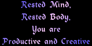 rested body-mind, you are productive and creative